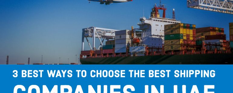 3 Best Ways to Choose the Best Shipping Companies in Dubai & UAE