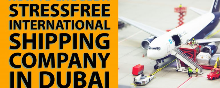 How to Choose a Stress Free International Shipping Company in Dubai