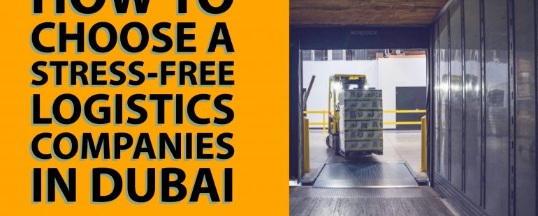 How to Choose a Stress-Free Logistics Companies in Dubai