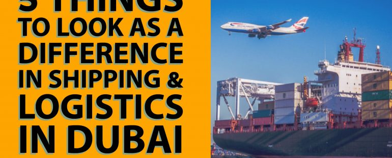 5 Things to Look as a Difference in Shipping & Logistics in Dubai