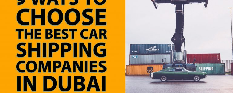 9 Ways to Choose the Best Car Shipping Companies in Dubai